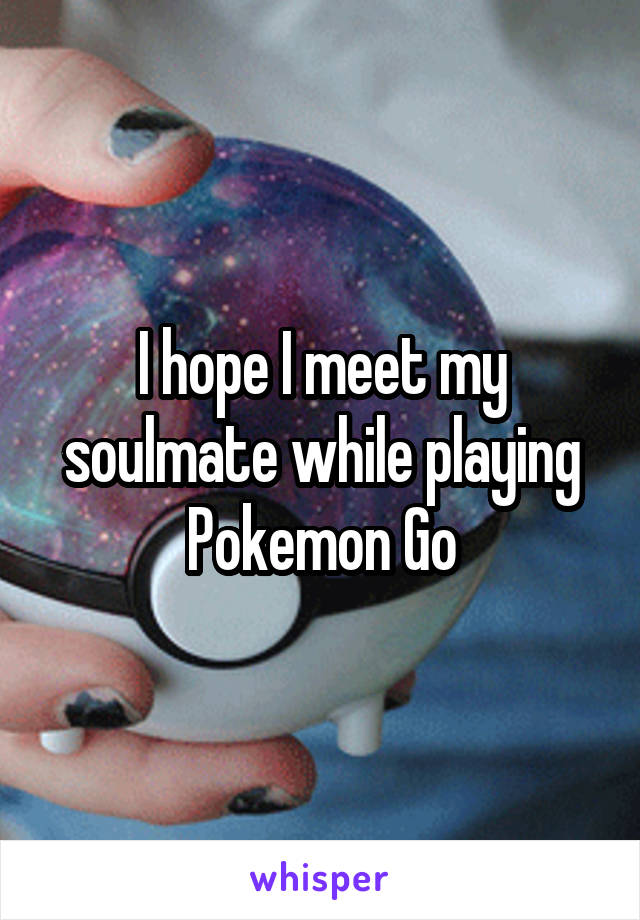 I hope I meet my soulmate while playing Pokemon Go