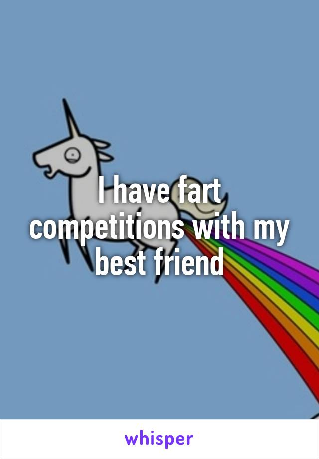 I have fart competitions with my best friend
