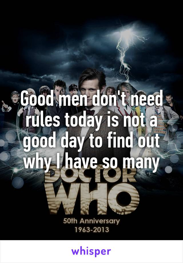 Good men don't need rules today is not a good day to find out why I have so many
