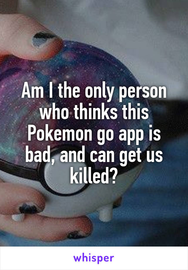Am I the only person who thinks this Pokemon go app is bad, and can get us killed?