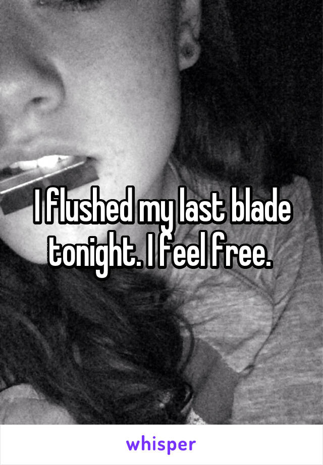 I flushed my last blade tonight. I feel free.