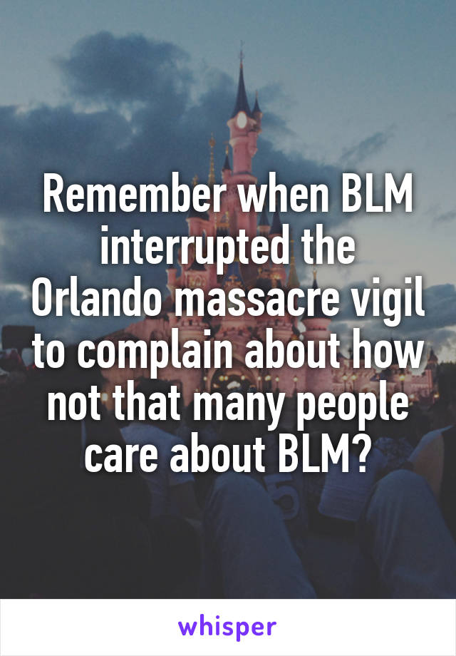 Remember when BLM interrupted the Orlando massacre vigil to complain about how not that many people care about BLM?