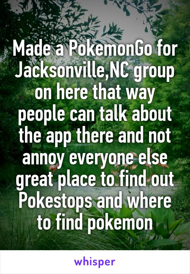 Made a PokemonGo for Jacksonville,NC group on here that way people can talk about the app there and not annoy everyone else great place to find out Pokestops and where to find pokemon