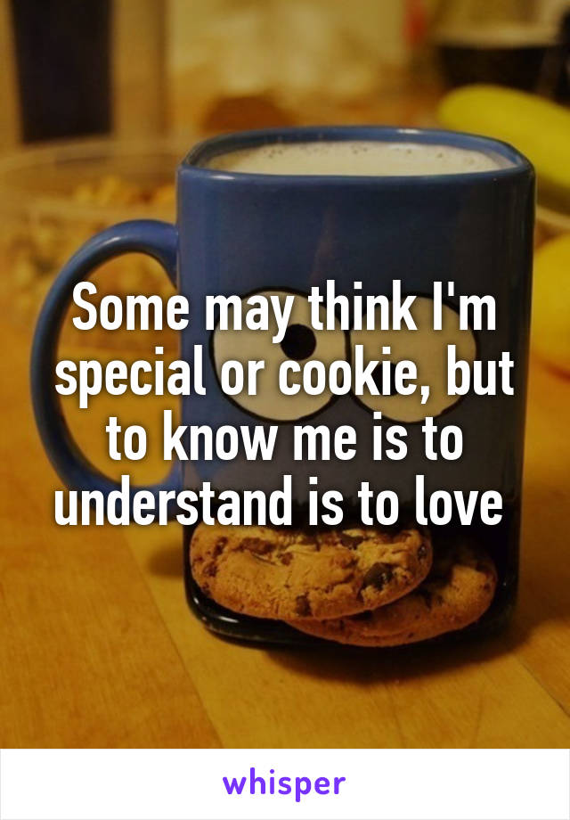 Some may think I'm special or cookie, but to know me is to understand is to love