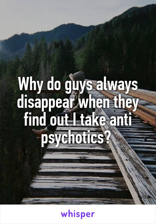Why do guys always disappear when they find out I take anti psychotics?