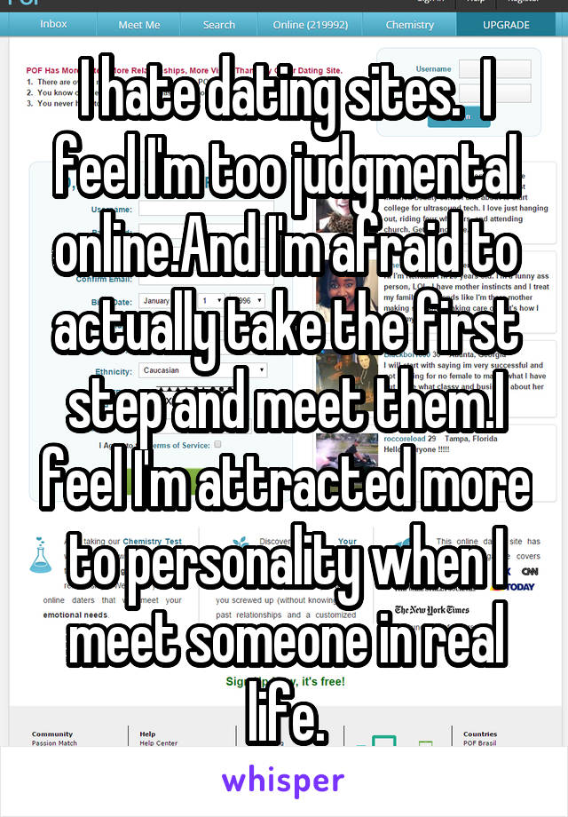 I hate dating sites.  I feel I'm too judgmental online.And I'm afraid to actually take the first step and meet them.I feel I'm attracted more to personality when I meet someone in real life.