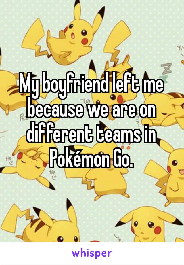 My boyfriend left me because we are on different teams in Pokémon Go.