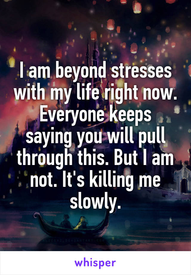 I am beyond stresses with my life right now. Everyone keeps saying you will pull through this. But I am not. It's killing me slowly.