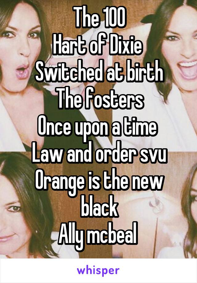 The 100 Hart of Dixie  Switched at birth The fosters Once upon a time  Law and order svu Orange is the new black Ally mcbeal