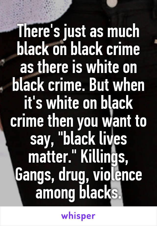 """There's just as much black on black crime as there is white on black crime. But when it's white on black crime then you want to say, """"black lives matter."""" Killings, Gangs, drug, violence among blacks."""