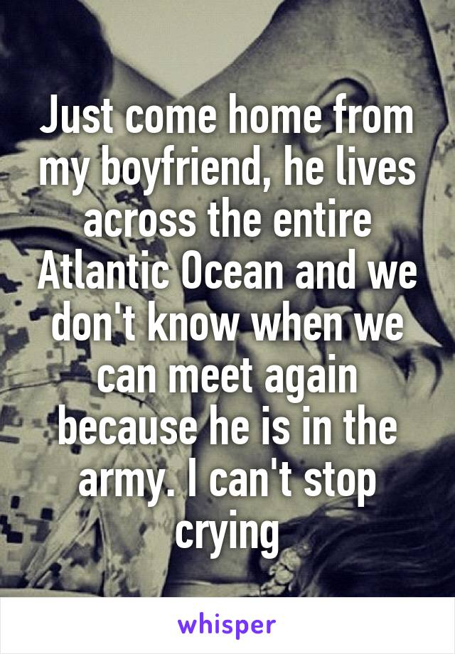 Just come home from my boyfriend, he lives across the entire Atlantic Ocean and we don't know when we can meet again because he is in the army. I can't stop crying