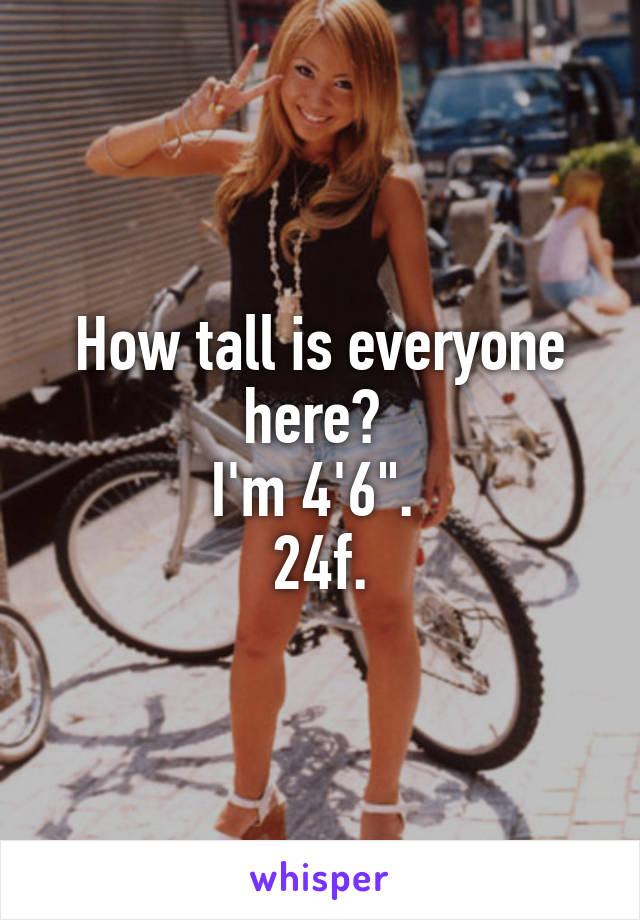 """How tall is everyone here?  I'm 4'6"""".  24f."""