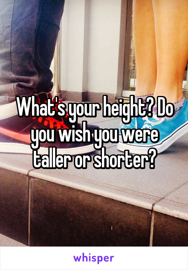 What's your height? Do you wish you were taller or shorter?