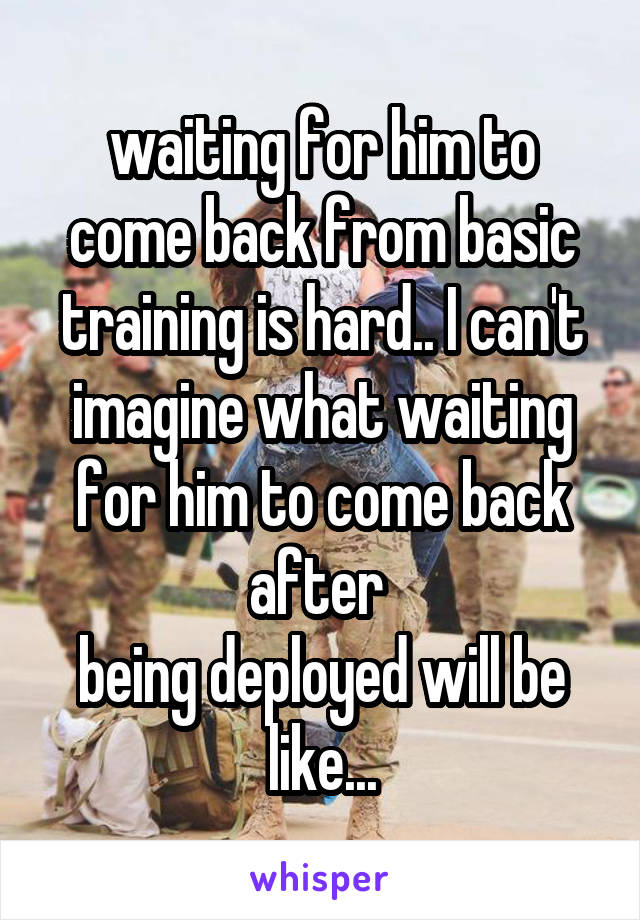 waiting for him to come back from basic training is hard.. I can't imagine what waiting for him to come back after  being deployed will be like...