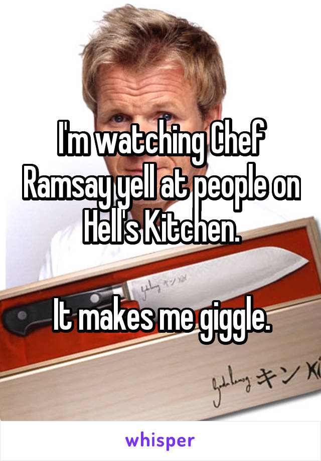 I'm watching Chef Ramsay yell at people on Hell's Kitchen.  It makes me giggle.