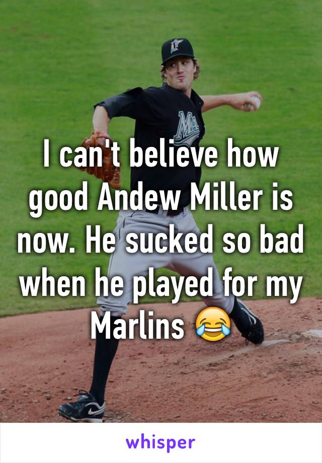 I can't believe how good Andew Miller is now. He sucked so bad when he played for my Marlins 😂