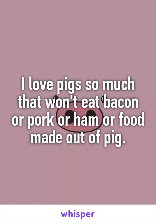 I love pigs so much that won't eat bacon or pork or ham or food made out of pig.