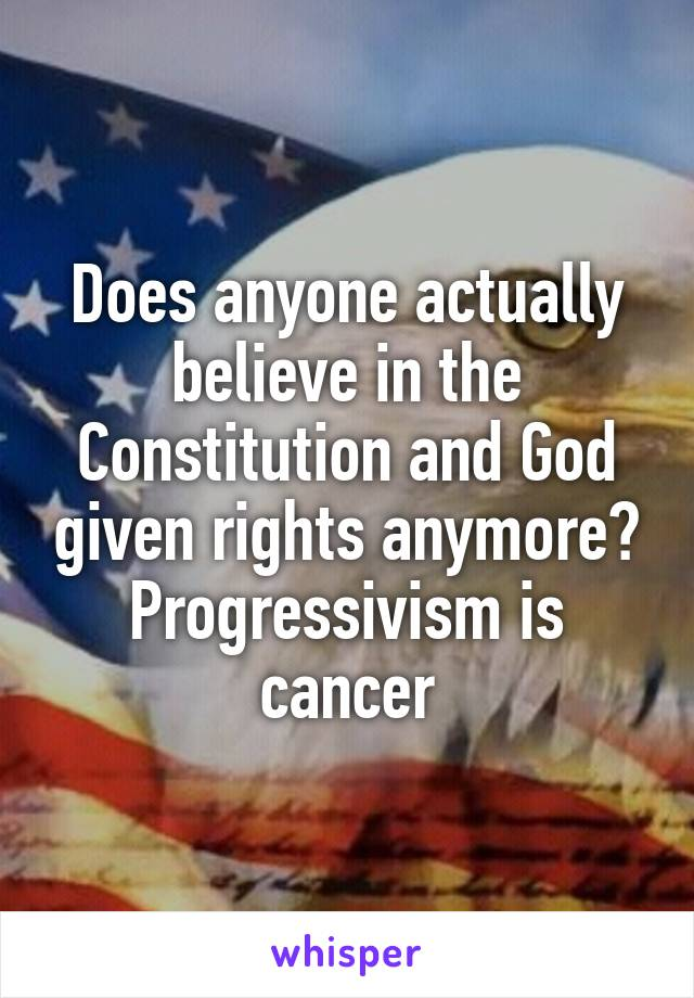 Does anyone actually believe in the Constitution and God given rights anymore? Progressivism is cancer