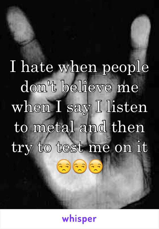 I hate when people don't believe me when I say I listen to metal and then try to test me on it 😒😒😒