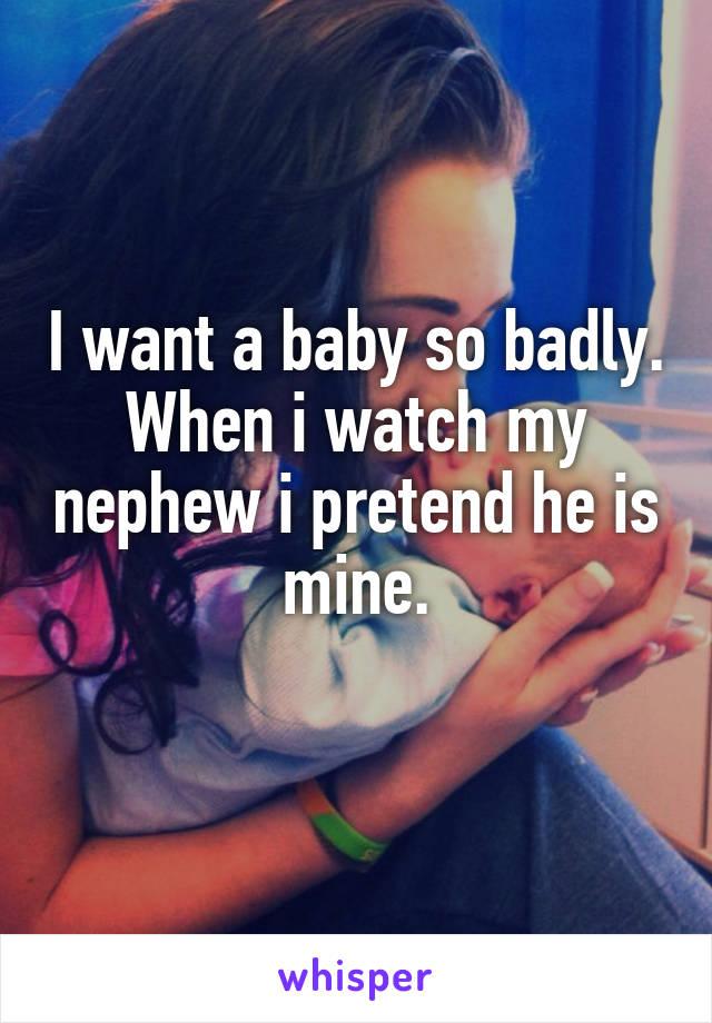 I want a baby so badly. When i watch my nephew i pretend he is mine.