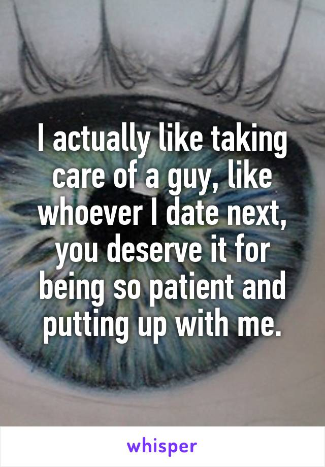 I actually like taking care of a guy, like whoever I date next, you deserve it for being so patient and putting up with me.