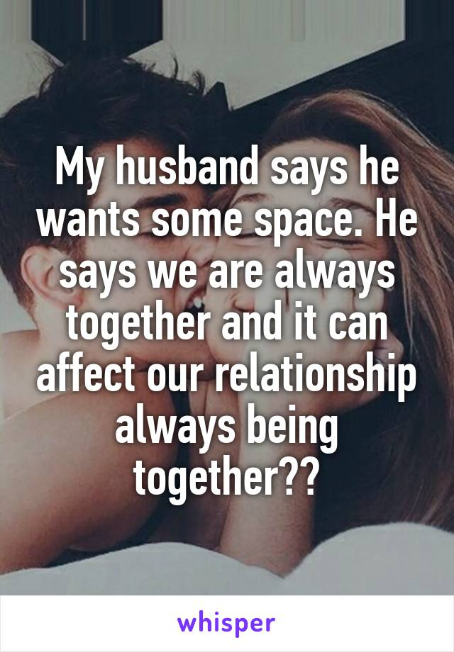 my husband says he needs space