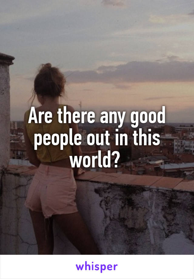 Are there any good people out in this world?