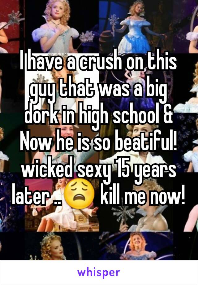 I have a crush on this guy that was a big dork in high school & Now he is so beatiful!  wicked sexy 15 years later ..😩 kill me now!