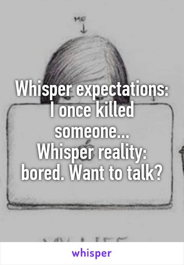 Whisper expectations: I once killed someone... Whisper reality: bored. Want to talk?