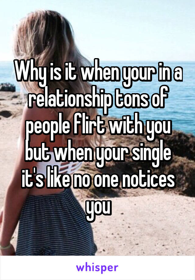 Why is it when your in a relationship tons of people flirt with you but when your single it's like no one notices you