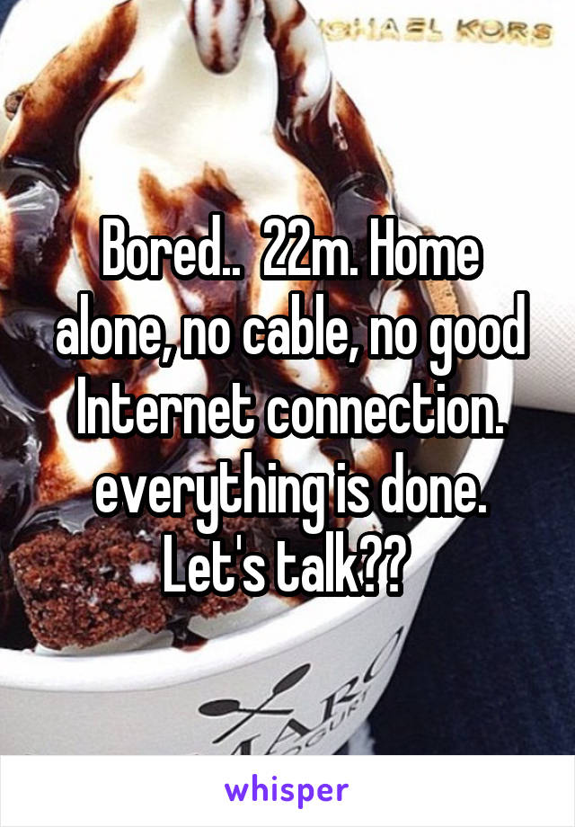 Bored..  22m. Home alone, no cable, no good Internet connection. everything is done. Let's talk??