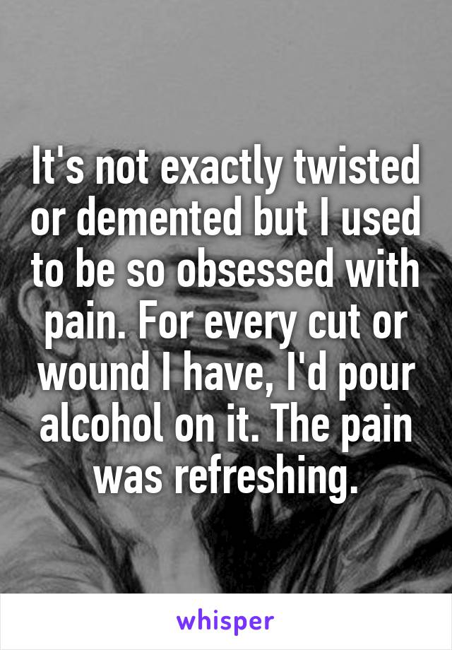 It's not exactly twisted or demented but I used to be so obsessed with pain. For every cut or wound I have, I'd pour alcohol on it. The pain was refreshing.