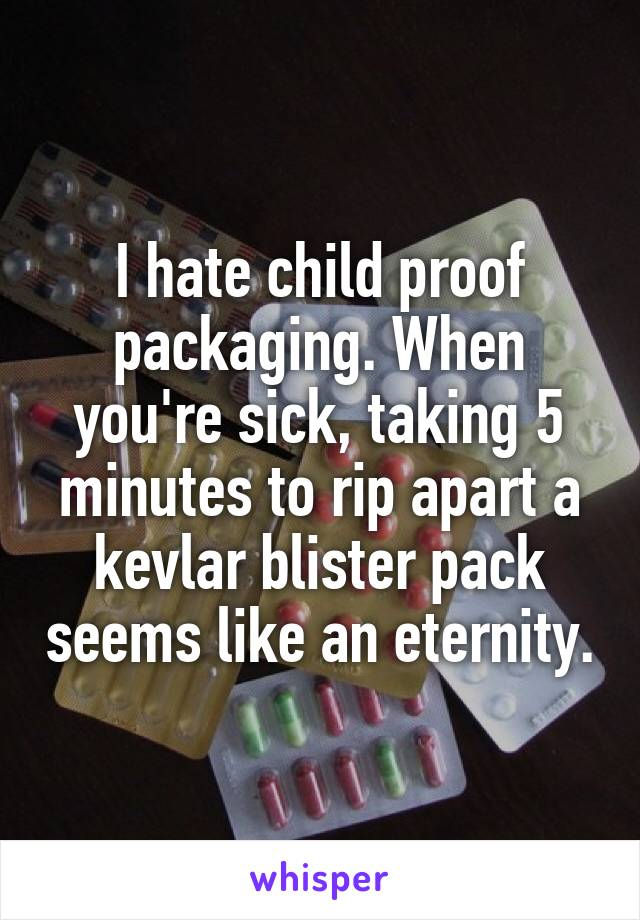 I hate child proof packaging. When you're sick, taking 5 minutes to rip apart a kevlar blister pack seems like an eternity.