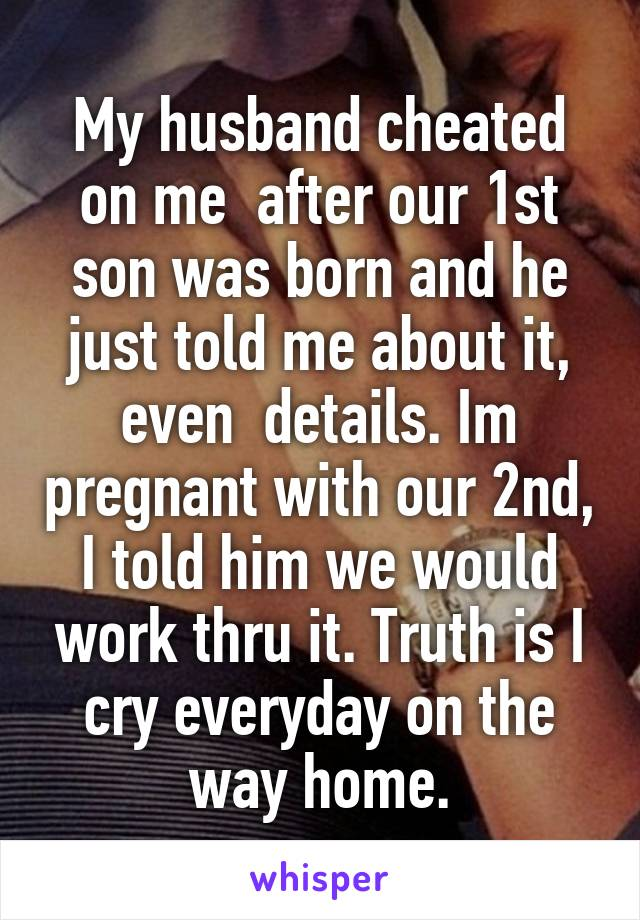 My husband cheated on me  after our 1st son was born and he just told me about it, even  details. Im pregnant with our 2nd, I told him we would work thru it. Truth is I cry everyday on the way home.