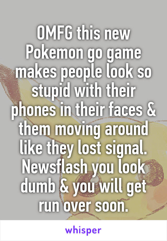 OMFG this new Pokemon go game makes people look so stupid with their phones in their faces & them moving around like they lost signal. Newsflash you look dumb & you will get run over soon.