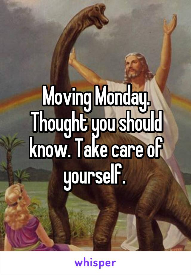 Moving Monday. Thought you should know. Take care of yourself.