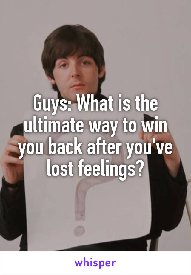Guys: What is the ultimate way to win you back after you've lost feelings?