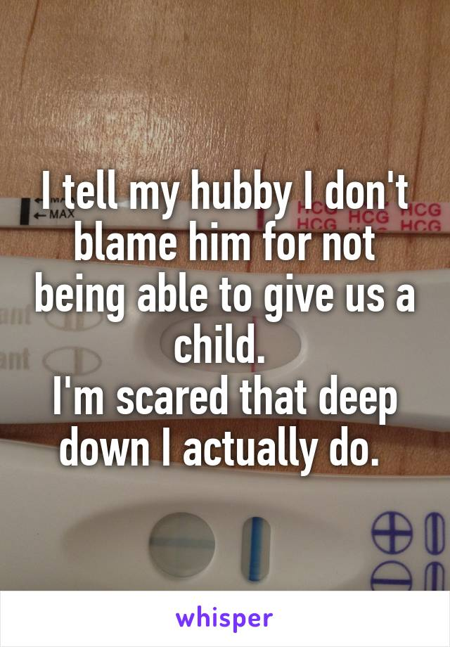 I tell my hubby I don't blame him for not being able to give us a child.  I'm scared that deep down I actually do.