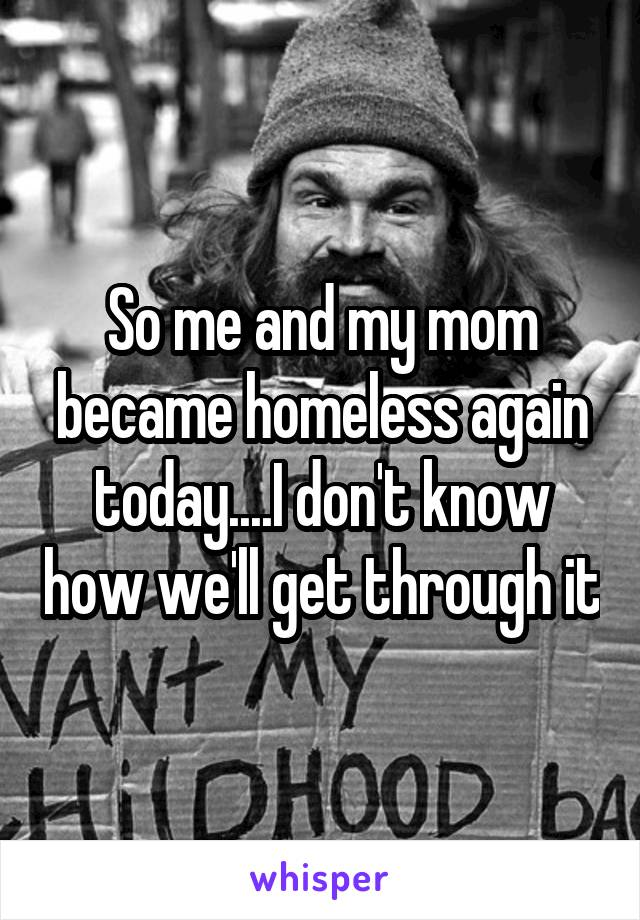 So me and my mom became homeless again today....I don't know how we'll get through it