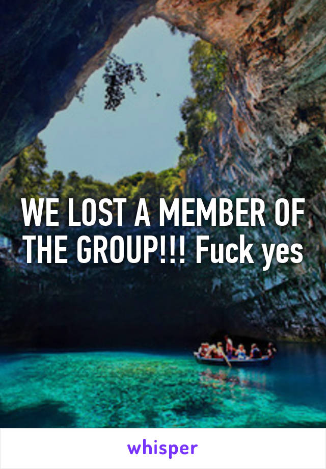 WE LOST A MEMBER OF THE GROUP!!! Fuck yes