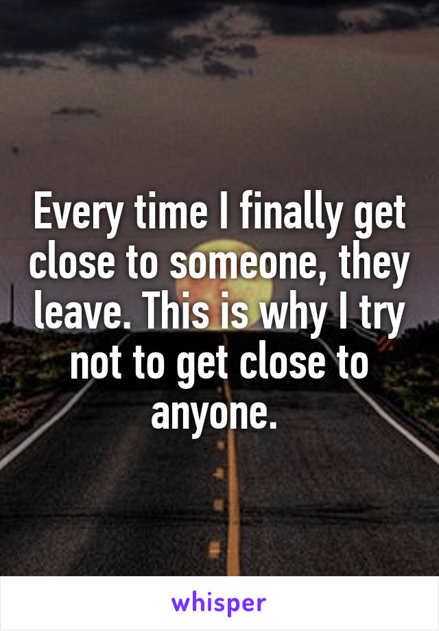 Every time I finally get close to someone, they leave. This is why I try not to get close to anyone.