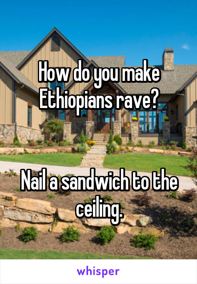 How do you make Ethiopians rave?   Nail a sandwich to the ceiling.