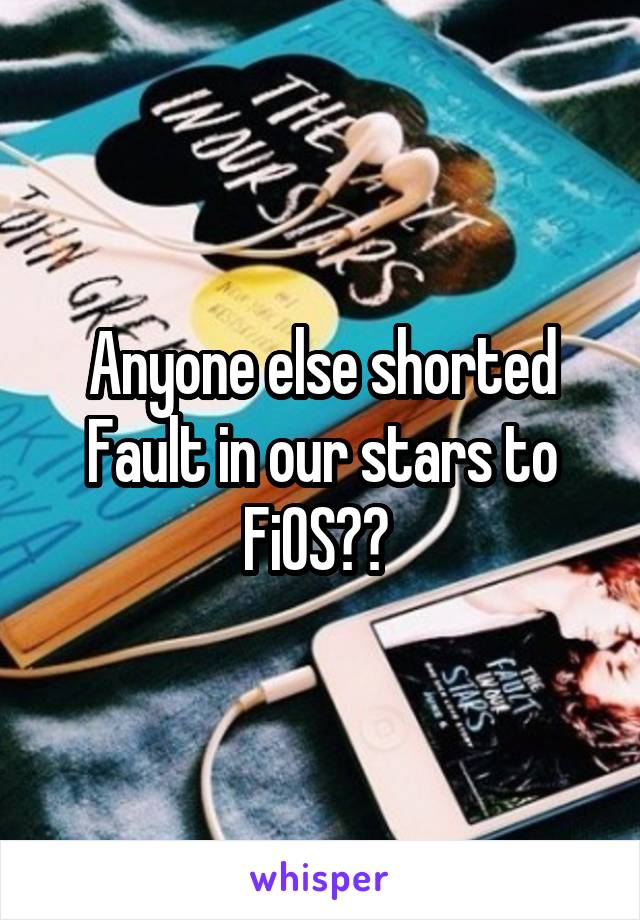 Anyone else shorted Fault in our stars to FiOS??