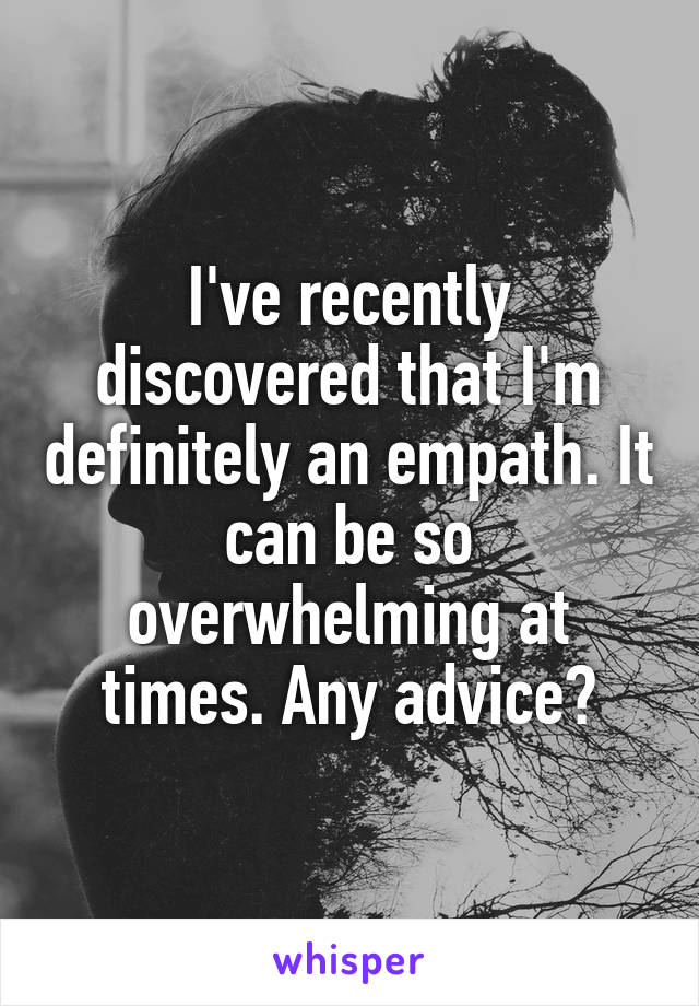 I've recently discovered that I'm definitely an empath. It can be so overwhelming at times. Any advice?