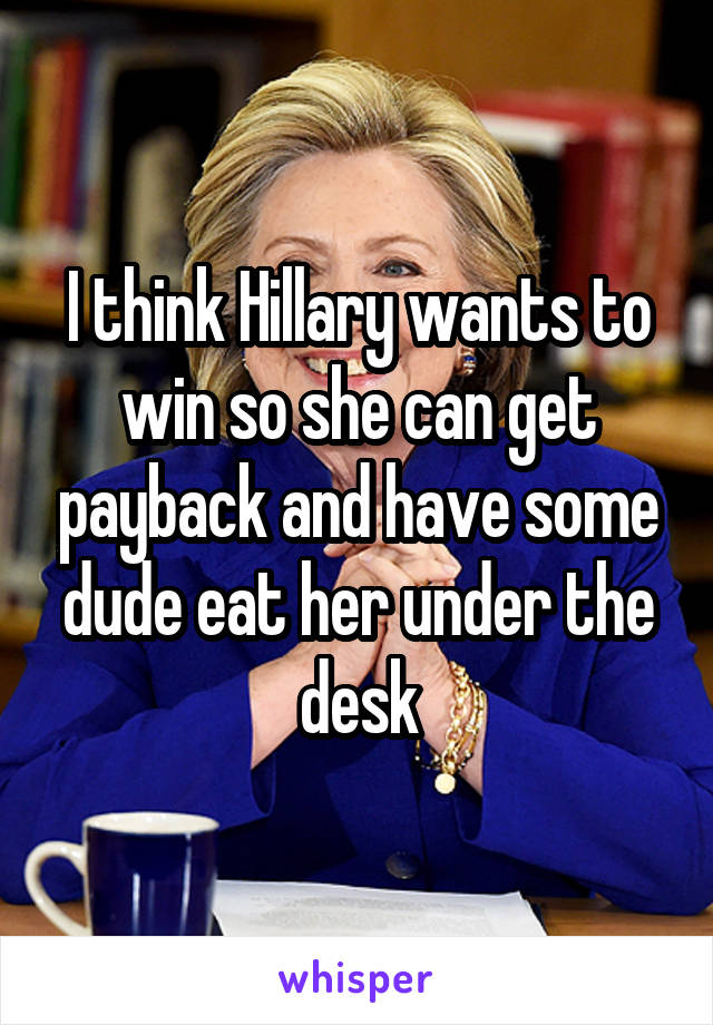 I think Hillary wants to win so she can get payback and have some dude eat her under the desk