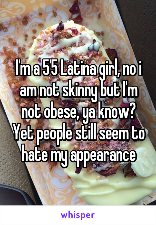 I'm a 5'5 Latina girl, no i am not skinny but I'm not obese, ya know? Yet people still seem to hate my appearance