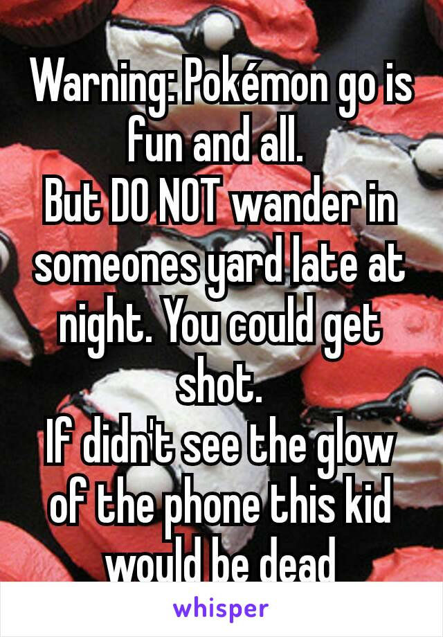 Warning: Pokémon go is fun and all.  But DO NOT wander in someones yard late at night. You could get shot. If didn't see the glow of the phone this kid would be dead