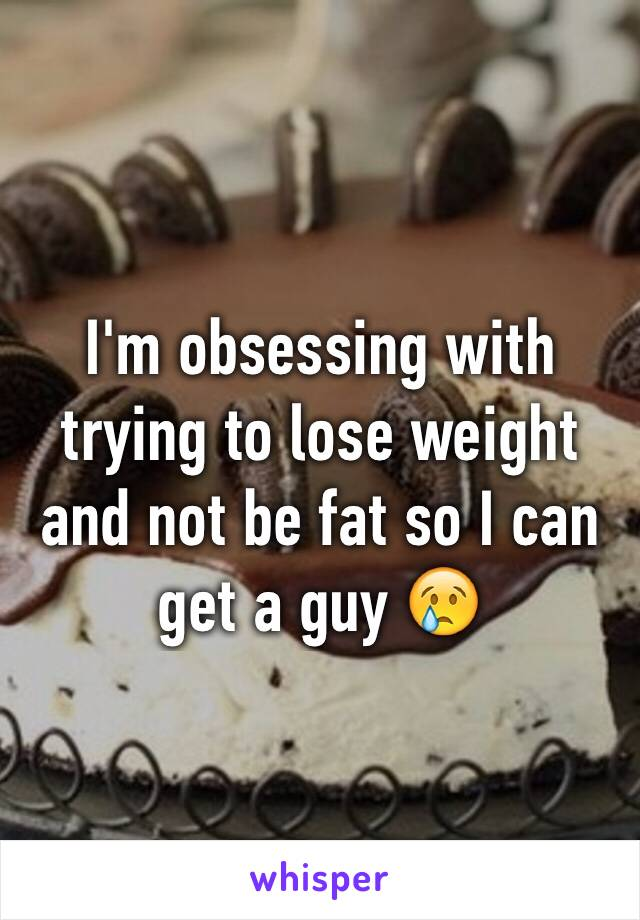 I'm obsessing with trying to lose weight and not be fat so I can get a guy 😢