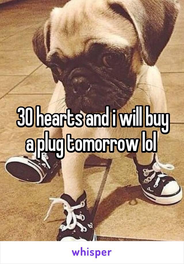 30 hearts and i will buy a plug tomorrow lol