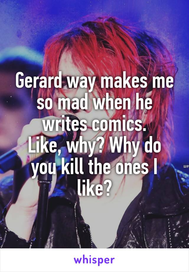 Gerard way makes me so mad when he writes comics. Like, why? Why do you kill the ones I like?